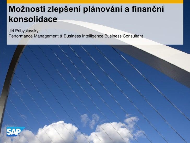 Možnosti zlepšení plánování a finančníkonsolidaceJiri PribyslavskyPerformance Management & Business Intelligence Business ...
