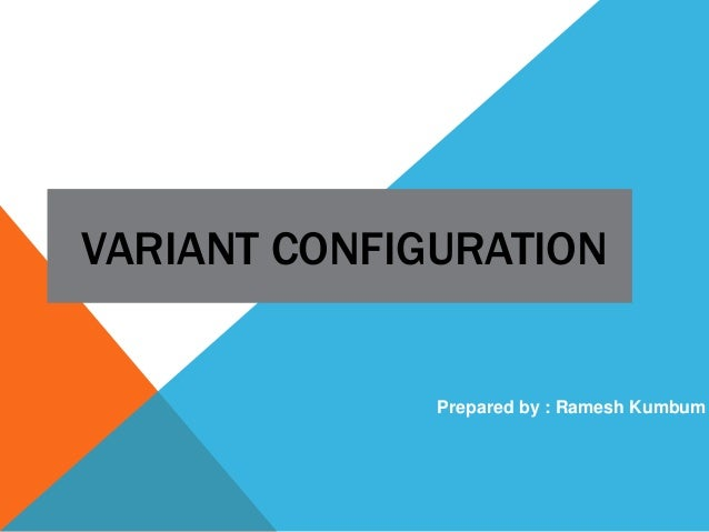 VARIANT CONFIGURATION Prepared by : Ramesh Kumbum
