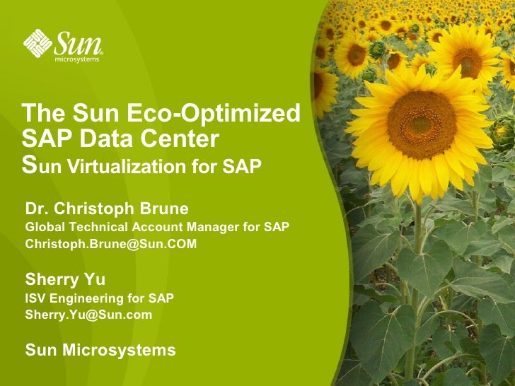 The Sun Eco-Optimized SAP Data Center Sun Virtualization for SAP Dr. Christoph Brune Global Technical Account Manager for ...