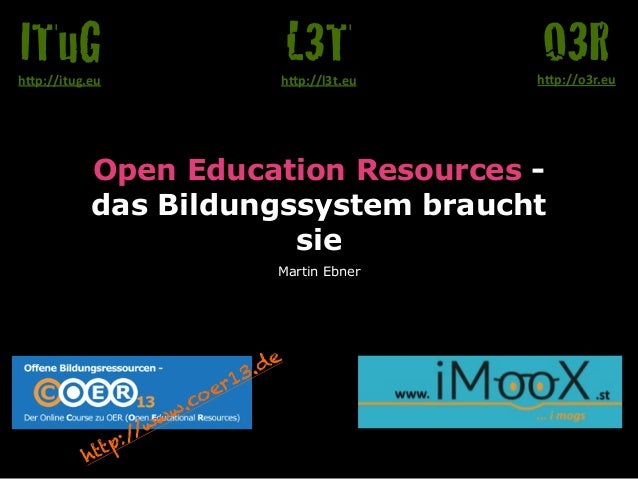 "Open Education Resources -  das Bildungssystem braucht  sie  Martin Ebner  O3R h""p://o3r.eu  L3T  h""p://l3t.eu  ITuG  h""p:..."