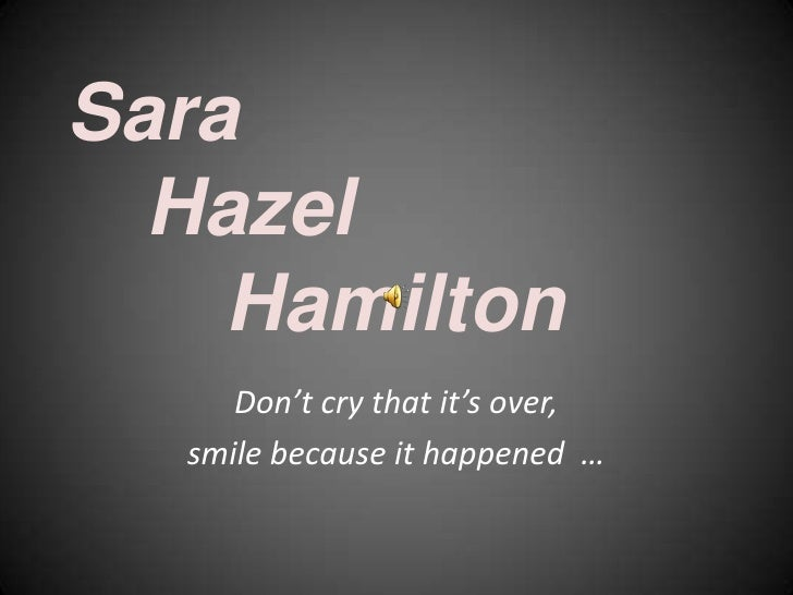 SaraHazelHamilton<br />Don't cry that it's over,<br />smile because it happened  …<br />