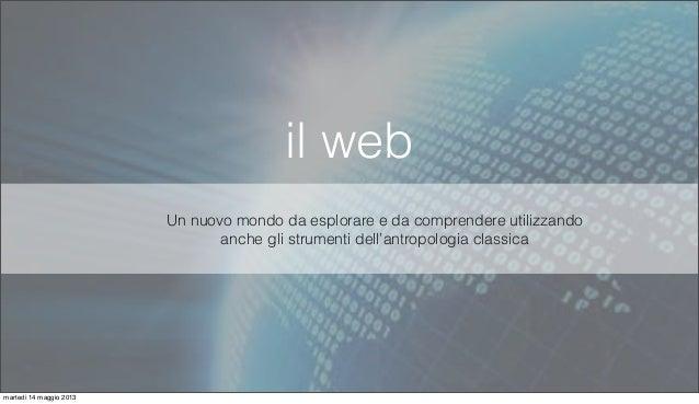 il webUn nuovo mondo da esplorare e da comprendere utilizzandoanche gli strumenti dell'antropologia classicamartedì 14 mag...