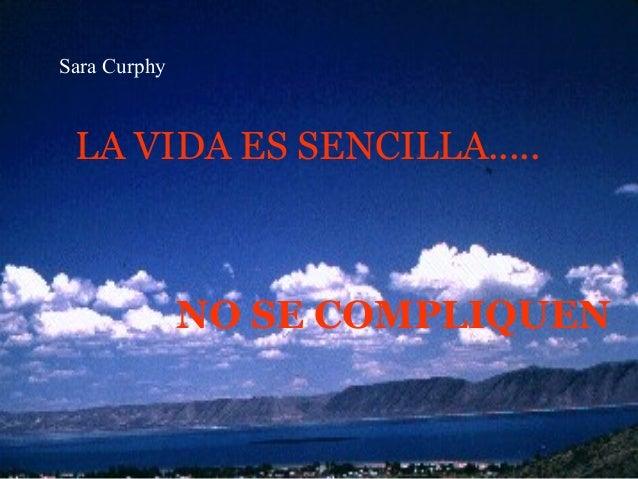 Sara Curphy LA VIDA ES SENCILLA.....              NO SE COMPLIQUEN