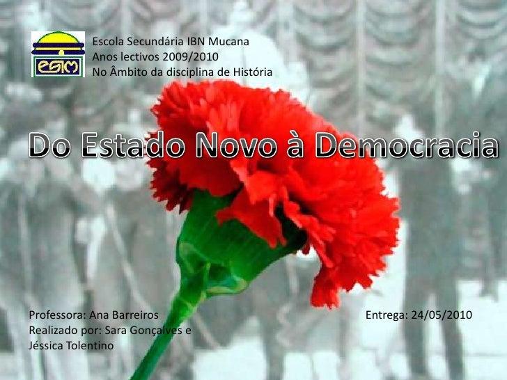 Escola Secundária IBN MucanaAnos lectivos 2009/2010No Âmbito da disciplina de História<br />Do Estado Novo à Democracia<br...