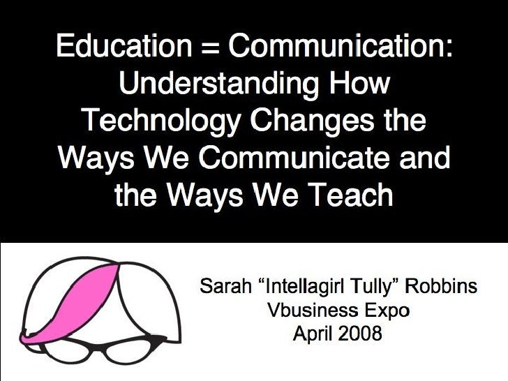 Education = Communication - Understanding How Technology Changes the Ways We Communicate and the Ways We Teach