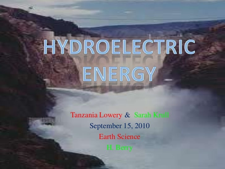 Hydroelectric energy<br />Tanzania Lowery &Sarah Krull<br />September 15, 2010<br />Earth Science<br />H. Berry  <br />