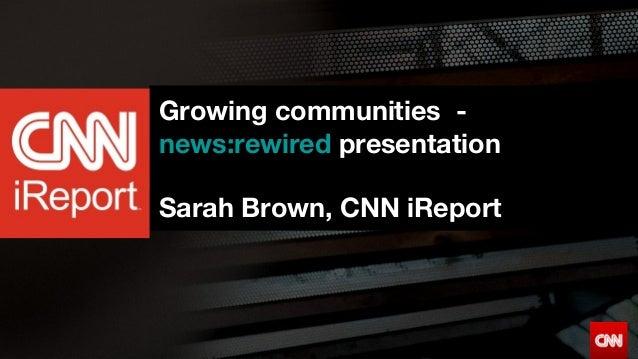 CNNiReportGrowing communities -news:rewired presentationSarah Brown, CNN iReport