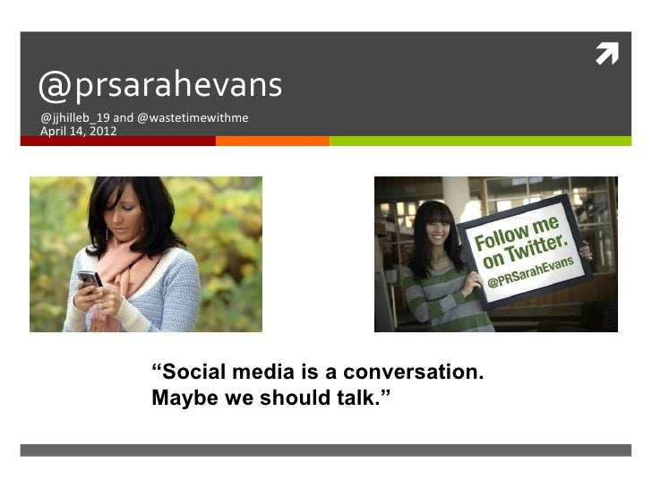 "@prsarahevans@jjhilleb_19 and @wastetimewithmeApril 14, 2012                 ""Social media is a conversation.            ..."