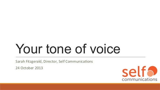 Your tone of voice Sarah  Fitzgerald,  Director,  Self  Communica7ons   24  October  2013