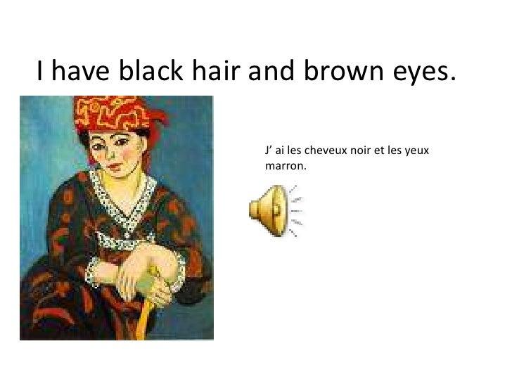 I have black hair and brown eyes.<br />J' ai les cheveux noir et les yeux marron.<br />