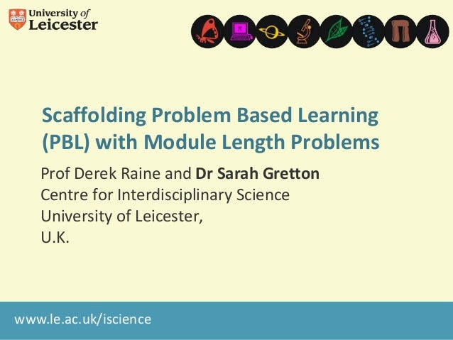 Scaffolding Problem Based Learning (PBL) with Module Length Problems Prof Derek Raine and Dr Sarah Gretton Centre for Inte...
