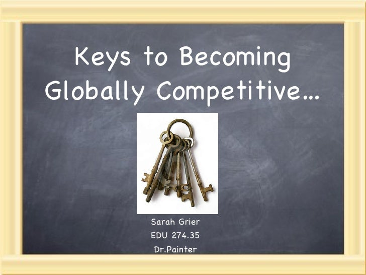 Keys to Becoming Globally Competitive… Sarah Grier EDU 274.35 Dr.Painter