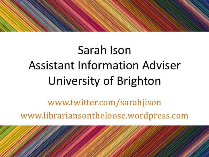 Sarah Ison Assistant Information Adviser     University of Brighton      www.twitter.com/sarahjisonwww.librariansontheloos...