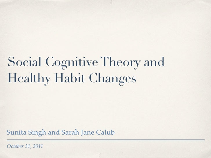 Social Cognitive Theory andHealthy Habit ChangesSunita Singh and Sarah Jane CalubOctober 31, 2011