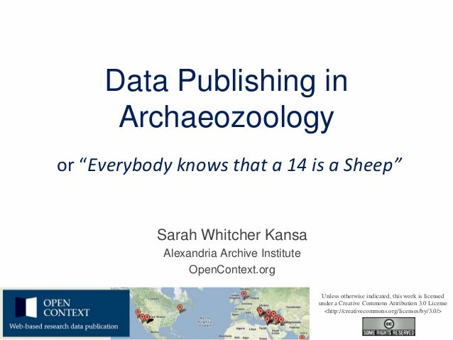 """Data Publishing in      Archaeozoologyor """"Everybody knows that a 14 is a Sheep""""           Sarah Whitcher Kansa            ..."""