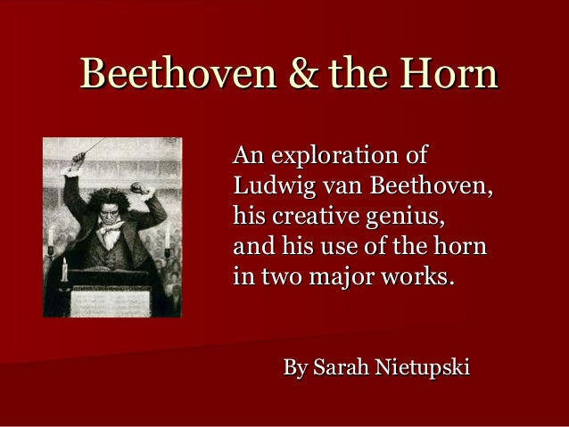 Beethoven & the Horn       An exploration of       Ludwig van Beethoven,       his creative genius,       and his use of t...