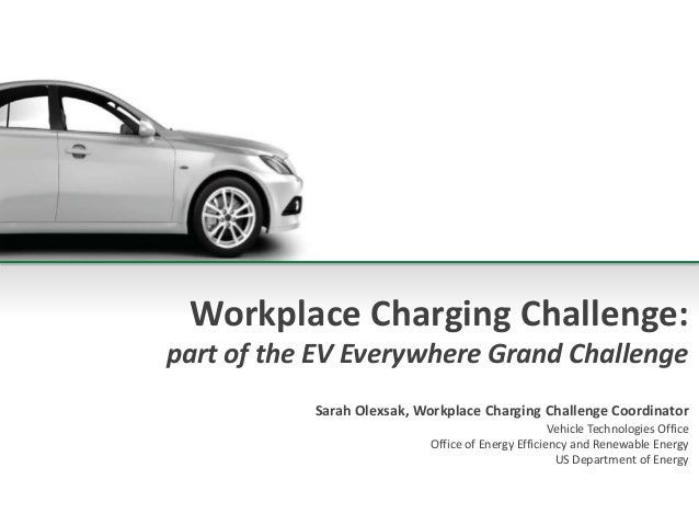Workplace Charging Challenge: part of the EV Everywhere Grand Challenge Sarah Olexsak, Workplace Charging Challenge Coordi...