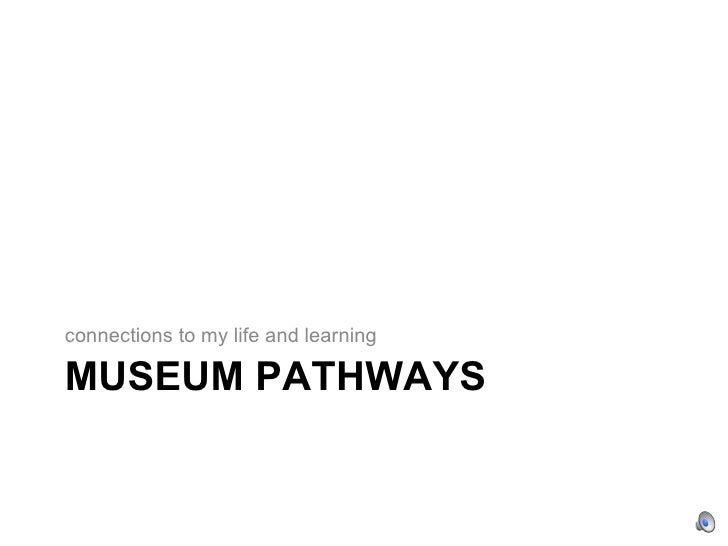 connections to my life and learning  MUSEUM PATHWAYS