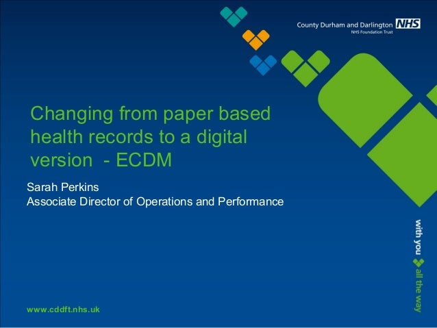 www.cddft.nhs.uk Changing from paper based health records to a digital version - ECDM Sarah Perkins Associate Director of ...