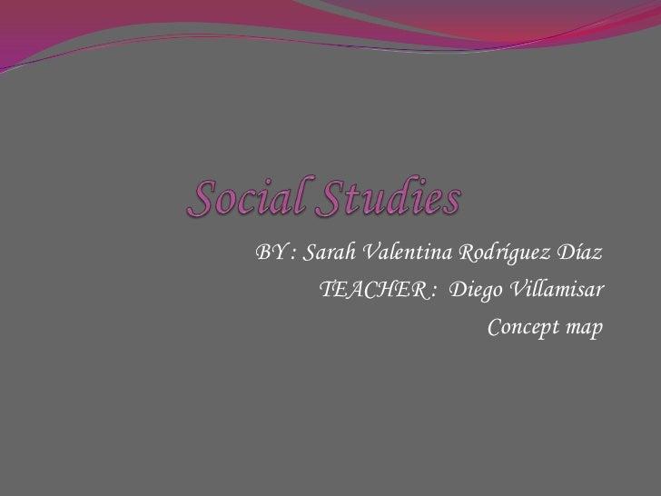 Social Studies<br />BY : Sarah Valentina Rodríguez Díaz<br />TEACHER :  Diego Villamisar<br />Conceptmap<br />