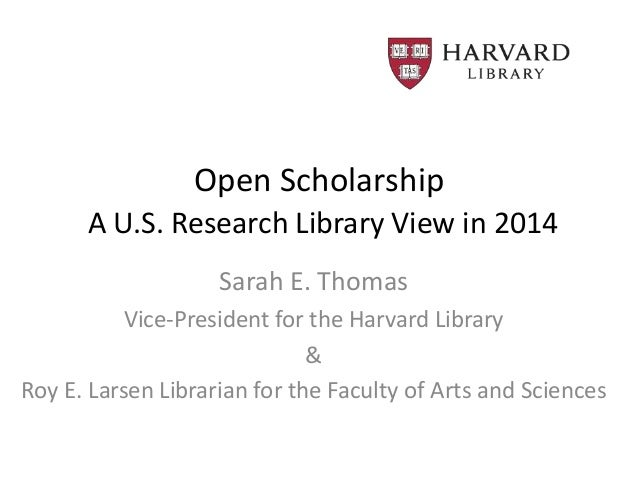 Open Scholarship A U.S. Research Library View in 2014 Sarah E. Thomas Vice-President for the Harvard Library & Roy E. Lars...
