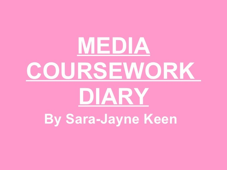 MEDIA COURSEWORK  DIARY By Sara-Jayne Keen