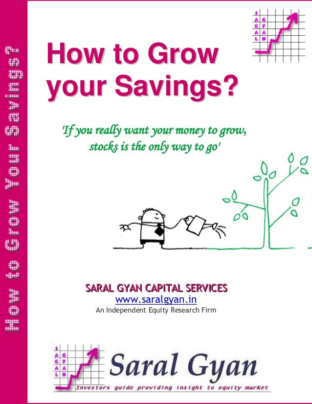 How to Growyour Savings?If you really want your money to grow,       stocks is the only way to go     SARAL GYAN CAPITAL S...