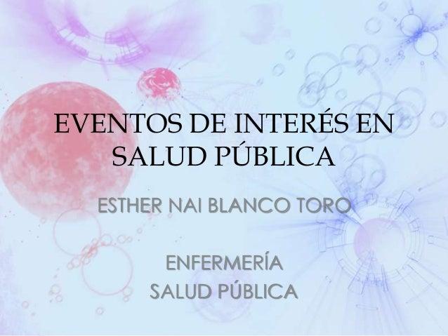 EVENTOS DE INTERÉS EN SALUD PÚBLICA ESTHER NAI BLANCO TORO ENFERMERÍA SALUD PÚBLICA