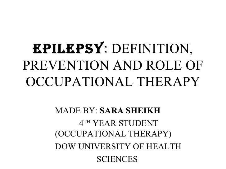 EPILEPSY: DEFINITION,PREVENTION AND ROLE OFOCCUPATIONAL THERAPY   MADE BY: SARA SHEIKH       4TH YEAR STUDENT   (OCCUPATIO...