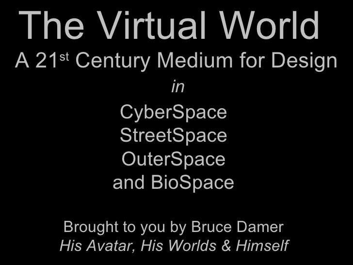 The Virtual World  CyberSpace StreetSpace OuterSpace and BioSpace Brought to you by Bruce Damer His Avatar, His Worlds & H...