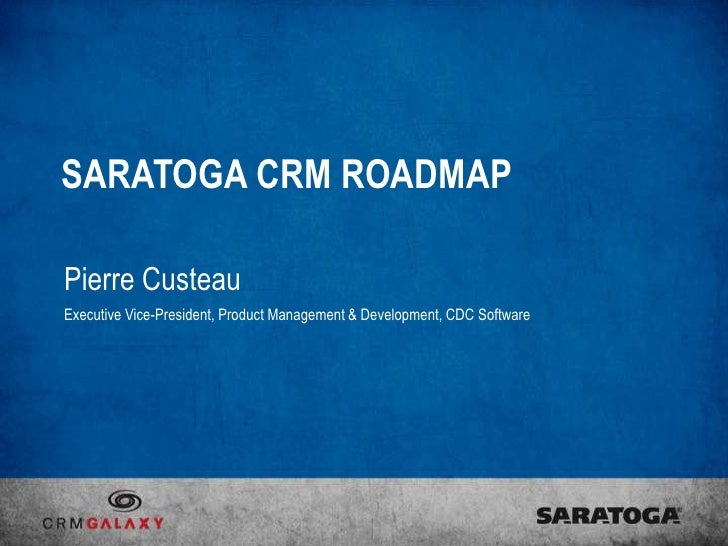 SARATOGA CRM ROADMAPPierre CusteauExecutive Vice-President, Product Management & Development, CDC Software