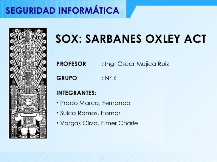 SOX: SARBANES OXLEY ACT <ul><li>INTEGRANTES: </li></ul><ul><li>Prado Marca, Fernando </li></ul><ul><li>Sulca Ramos, Homar ...