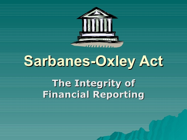 Sarbanes-Oxley Act The Integrity of Financial Reporting