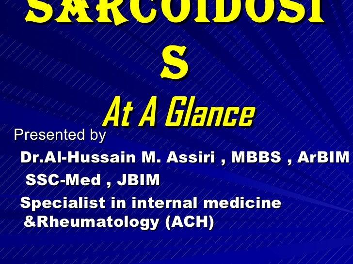 Sarcoidosis At A Glance <ul><li>Presented by  </li></ul><ul><li>Dr.Al-Hussain M. Assiri , MBBS , ArBIM  </li></ul><ul><li>...