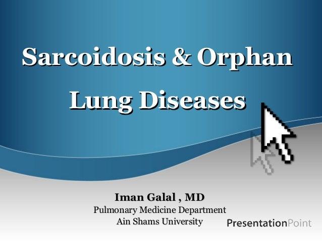 Sarcoidosis & OrphanSarcoidosis & Orphan Lung DiseasesLung Diseases Iman Galal , MDIman Galal , MD Pulmonary Medicine Depa...