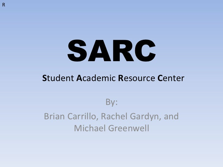 SARC<br />By: <br />Brian Carrillo, Rachel Gardyn, and Michael Greenwell <br />R<br />Student Academic Resource Center <br />