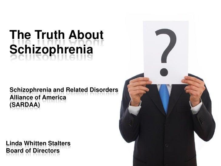 The Truth About  Schizophrenia    Schizophrenia and Related Disorders  Alliance of America  (SARDAA)     Linda Whitten Sta...