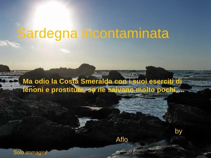 Sardegna incontaminata      Ma odio la Costa Smeralda con i suoi eserciti di    lenoni e prostitute, se ne salvano molto p...