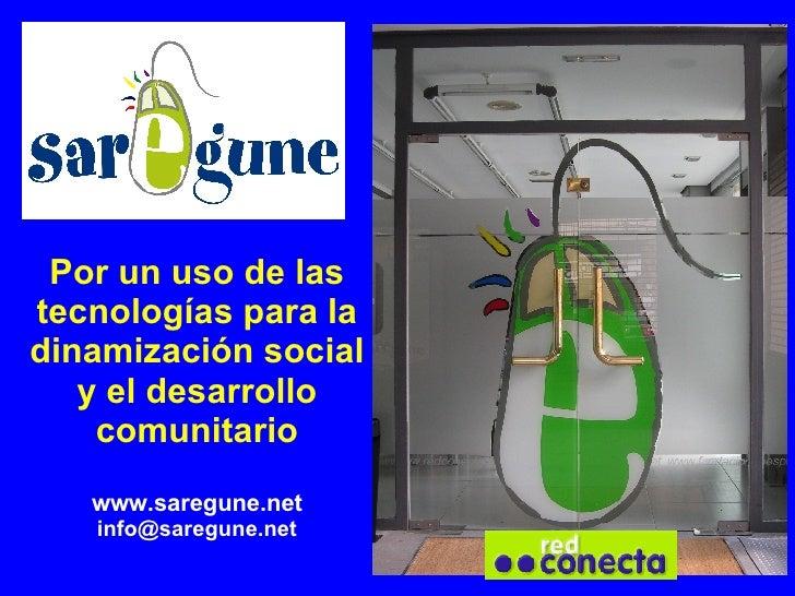 Por un uso de las tecnologías para la dinamización social y el desarrollo comunitario www.saregune.net [email_address]