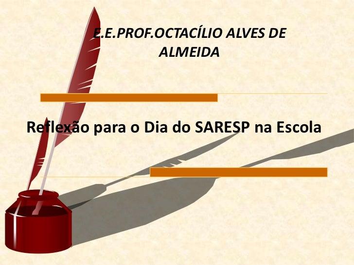 E.E.PROF.OCTACÍLIO ALVES DE                 ALMEIDAReflexão para o Dia do SARESP na Escola