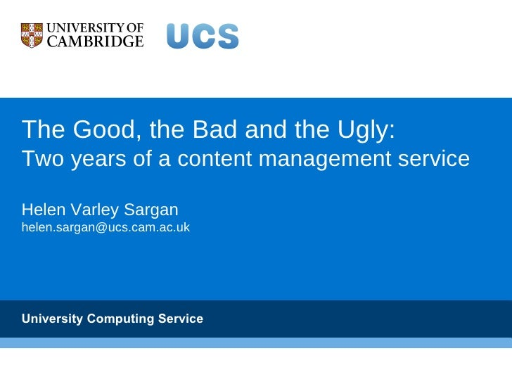The Good, the Bad and the Ugly:Two years of a content management serviceHelen Varley Sarganhelen.sargan@ucs.cam.ac.ukUnive...