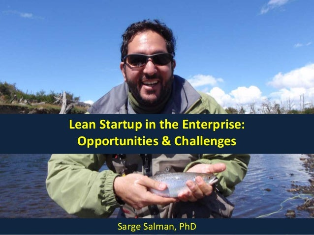 Lean Startup in the Enterprise:Opportunities & ChallengesSarge Salman, PhD
