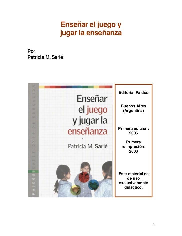Enseñar el juego y               jugar la enseñanzaPorPatricia M. Sarlé                                Editorial Paidós   ...