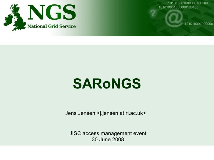 SARoNGS Jens Jensen <j.jensen at rl.ac.uk> JISC access management event 30 June 2008