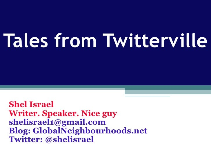 Tales from Twitterville Shel Israel Writer. Speaker. Nice guy [email_address] Blog: GlobalNeighbourhoods.net Twitter: @she...