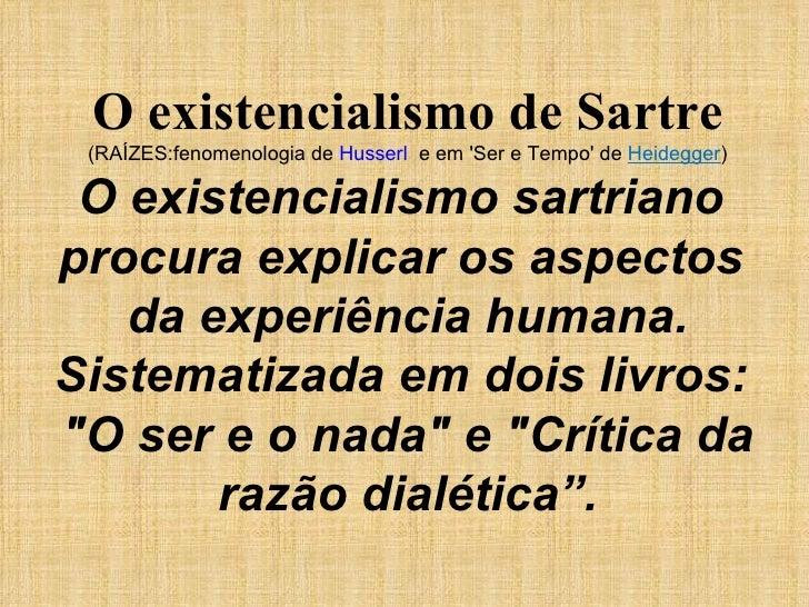 O existencialismo de Sartre (RAÍZES:fenomenologia de  Husserl   e em 'Ser e Tempo' de  Heidegger ) O existencialismo sartr...
