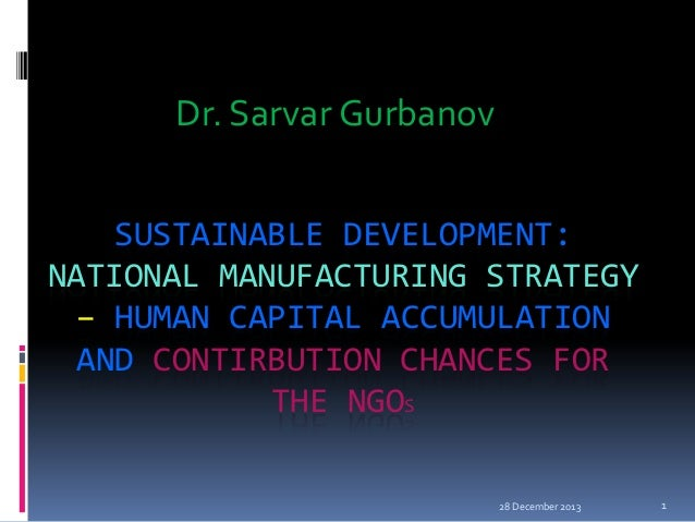 Dr. Sarvar Gurbanov SUSTAINABLE DEVELOPMENT: NATIONAL MANUFACTURING STRATEGY – HUMAN CAPITAL ACCUMULATION AND CONTIRBUTION...