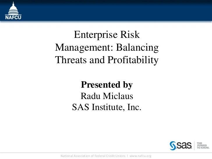 Enterprise RiskManagement: BalancingThreats and Profitability          Presented by         Radu Miclaus        SAS Instit...
