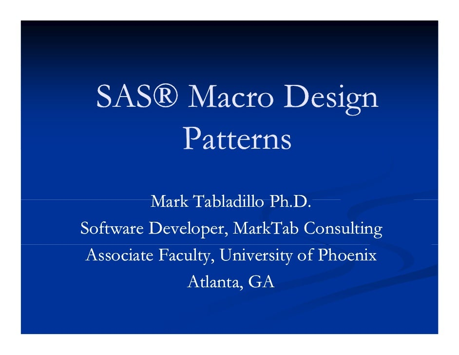 SAS® Macro Design                  g       Patterns           Mark Tabladillo Ph D                           Ph.D. Softwar...