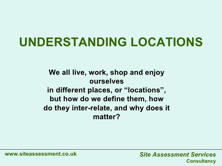 """UNDERSTANDING LOCATIONS www.siteassessment.co.uk We all live, work, shop and enjoy ourselves in different places, or """"loca..."""